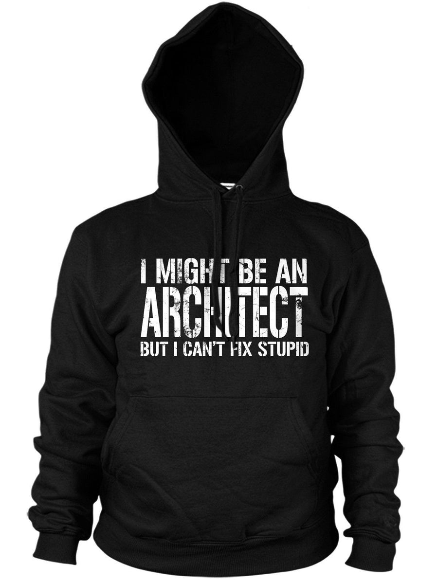 I MIGHT BE AN ARCHITECT BUT I CANT FIX STUPID HOODIE ARCHITECTURE MEN WOMEN JOB