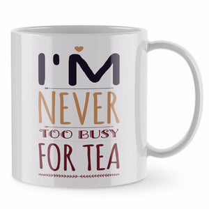 Funny Mug - Never too busy for Tea Mug Coffee Mug Mum Gift Mothers Day ST21