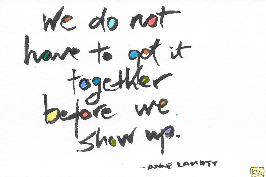 We do not have to get it together before we show up. (Sticky Label)