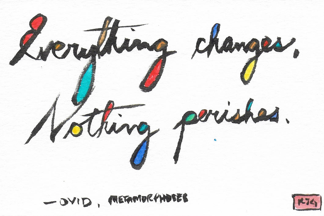 Everything changes, nothing perishes.  (Sticky Label)