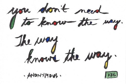 You don't need to know the way.  The way knows the way. (Sticky Label)