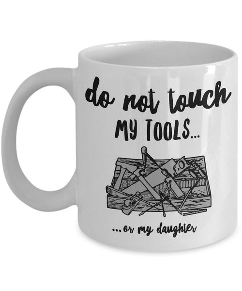 "Dad Coffee Mug - Funny Fathers Day Gift for Dad - ""Do Not Touch My Tools Or My Daughter"""