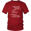 "Funny Shirt For Men And Women - Adult Humor Think Shirt - ""I Prefer Not To Think Before Speaking"""