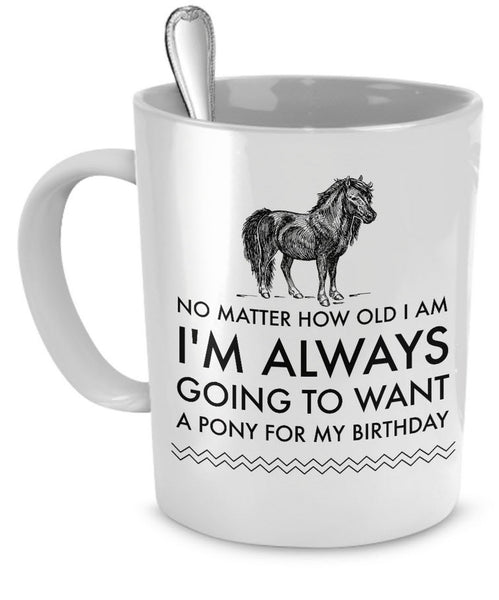 "Horse Coffee Mug - Horse Lovers Birthday Gift - ""No Matter How Old I Am I Am Always Going To Want A Pony For My Birthday"""