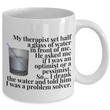 "Adult Humor Mug - Funny Coffee Mug For Women Or Men - ""My Therapist Set Half A Glass Of Water"""
