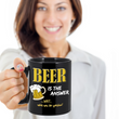 "Beer Coffee Mug - Beer Lovers Gift - Funny Beer Gifts For Women Or Men - ""Beer Is The Answer"""