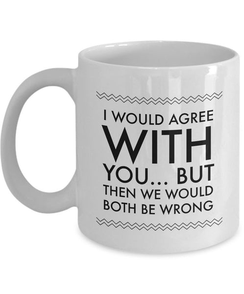 "Adult Humor Coffee Mug - Funny Coffee Mug For Women Or Men - ""I Would Agree With You"""