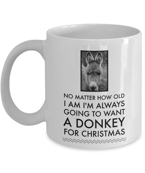 "Donkey Coffee Mug - Christmas Gift For Donkey Lovers - ""No Matter How Old I Am I'm Always Going To Want A Donkey For Christmas"""