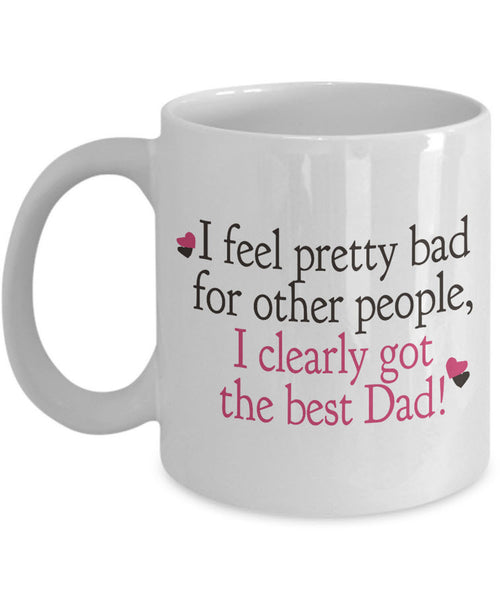 "Dad Coffee Mug - Funny Fathers Day Gift From Son Or Daughter - ""I Feel Pretty Bad For Other People"""