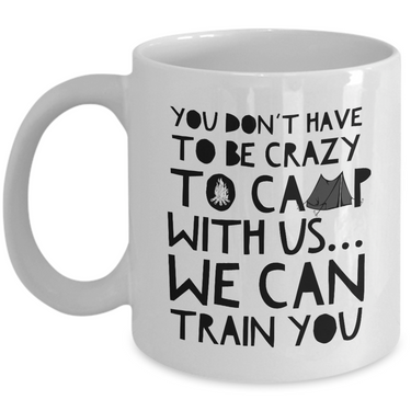 Funny Camping Mug - Novelty Camping Mug - Camping Themed Coffee Mug - Campfire Coffee Mug - Fun Mugs About Camping - Campfire Ceramic Mug -You Don't Have To Be Crazy