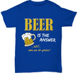 "Beer T Shirt For Men - Funny Beer Lovers Shirt - Beer Drinker Tee - ""Beer Is The Answer"""