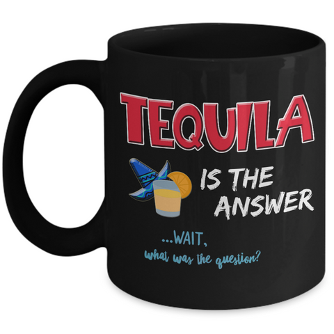 Tequila Coffee Mug - Funny Tequila Mug - Tequila Lovers Gifts - Gifts For Tequila Drinkers - Tequila Gifts - Tequila Gifts For Women Or Men - Tequila Is The Answer