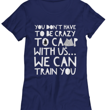 Camping Womens Shirt - Funny Ladies Camping Shirt - T Shirt For Camping - Fun Camping Novelty Shirt - You Don't Have To Be Crazy