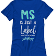 "MS Awareness T Shirt For Women - MS Support Tee Shirt - ""MS Is Just A Label"" Ladies T-Shirt"