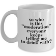 "Funny Coffee Mug - Ceramic Funny Sayings Mug - Coffee Lover Gift - ""So Who Is This Moderation"""
