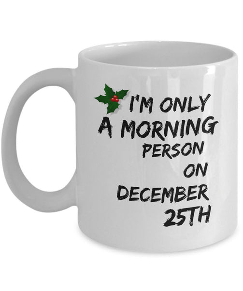 "Christmas Coffee Mug - Funny Christmas Gift - ""I'm Only A Morning Person On December 25th"""