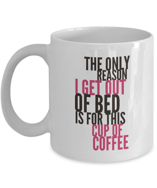 "Coffee Lover Mug - Funny Coffee Lovers Gift Idea - ""The Only Reason I Get Out Of Bed"""