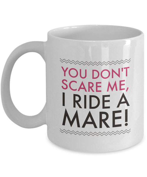 "Horse Coffee Mug - Funny Horse Lovers Gift - Cowgirl Gift Idea - ""You Don't Scare Me I Ride A Mare"""