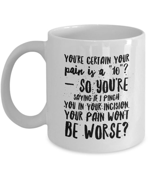 "Nurse Coffee Mug - Funny Nursing Gift - Present For Nurses - ""You're Certain Your Pain Is A 10"""