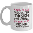 "Nurse Coffee Mug - Funny Nursing Gift - Nursing Present For Nurses - ""A New Nurse Is Expected To Sign Everything"""