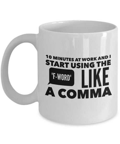 "Office Mug - Funny Job Or Work Mug - ""10 Minutes At Work And I Start Using The F-Word Like A Comma"""