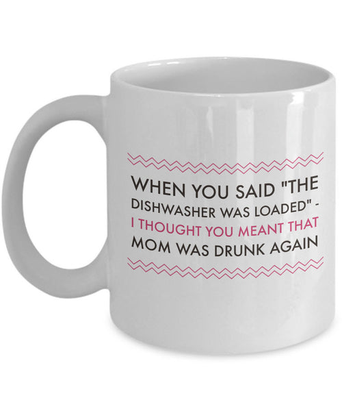 "Adult Humor Mug - Funny Coffee Mug For Women Or Men - ""When You Said The Dishwasher Was Loaded"""
