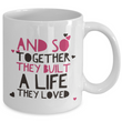 "Valentines Day Or Anniversary Coffee Mug - Love Quote Mug - Anniversary Gift Idea For Women Or Men -""And So Together They Built A Life They Loved"""