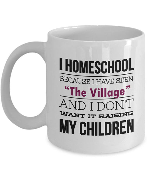 "Homeschool Coffee Mug - Homeschooling Gift For Moms - ""I Homeschool Because I Have Seen The Village"""