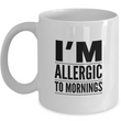 "Adult Humor Coffee Mug - Funny Coffee Mug For Women Or Men - ""I'm Allergic To Mornings"""