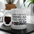 "Sewing Coffee Mug - Funny Quilter Mug - Crafts Mug - ""There's No Such Thing As Too Much Fabric"""