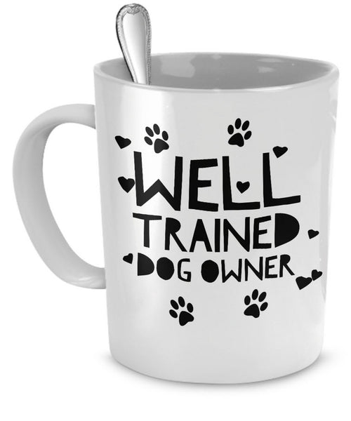 "Dog Coffee Mug - Funny Dog Lover Gift For Men Or Women - ""Well Trained Dog Owner"""