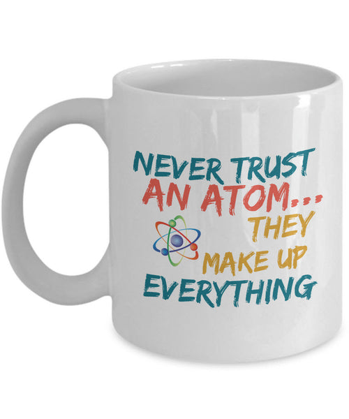 "Science Mug - Adult Humor Coffee Mug - Chemistry Mug -""Never Trust An Atom They Make Up Everything"""