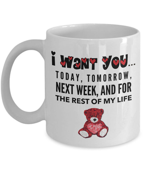 "Valentines Day Or Anniversary Coffee Mug - Love Quote Mug - Anniversary Gift Idea For Women -""I Want You Today Tomorrow Next Week And For The Rest Of My Life"""