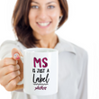 "MS Coffee Mug - MS Gear - MS Awareness Products - Gift For MS Patient - ""MS Is Just A Label"""