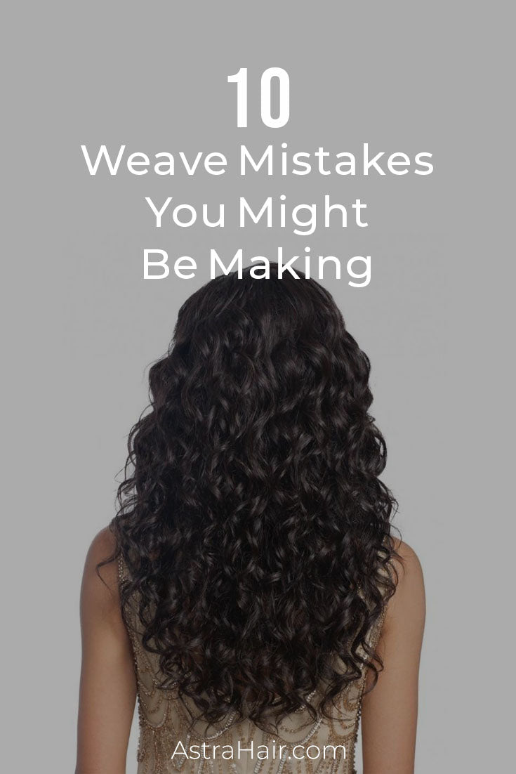 10 Weave Mistakes You Might Be Making Astra Hair