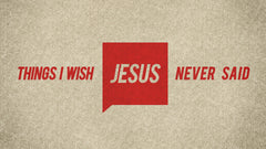 Things I Wish Jesus Never Said - Week 3