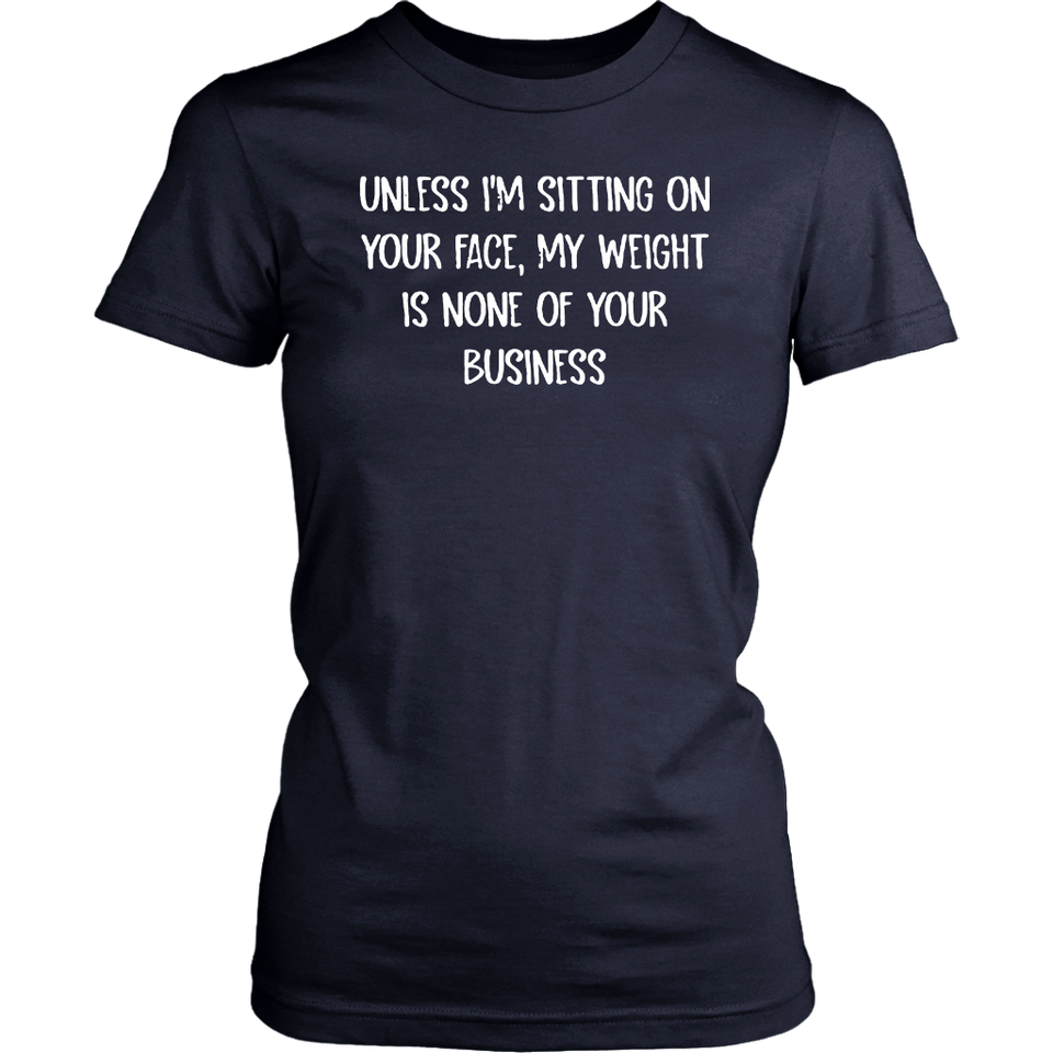 UNLESS I'M SITTING ON YOUR FACE, MY WEIGHT IS NONE OF YOUR BUSINESS SHIRT