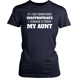 If I Say Something INAPPROPRAIATE I Learned It From MY AUNT Shirt