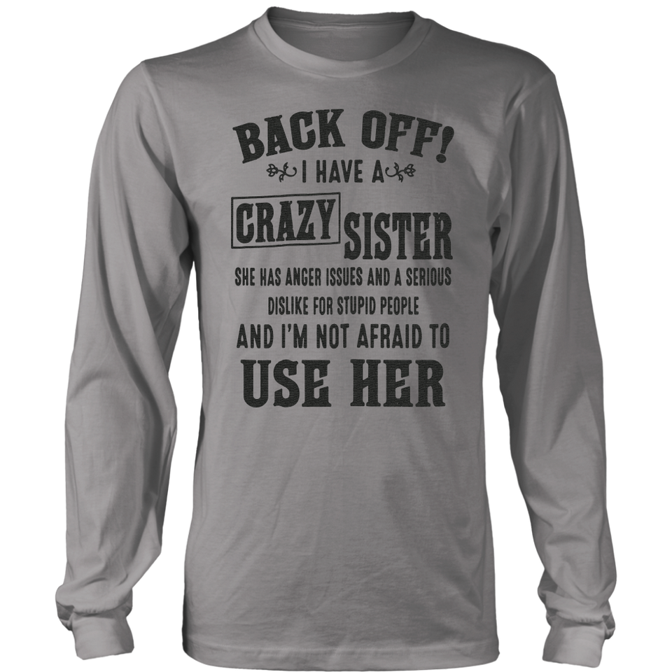 Back Off I Have A Crazy Sister She Has Anger Issues And A Serious Dislike For Stupid - And I'm Not AFraid To Use Her Shirt