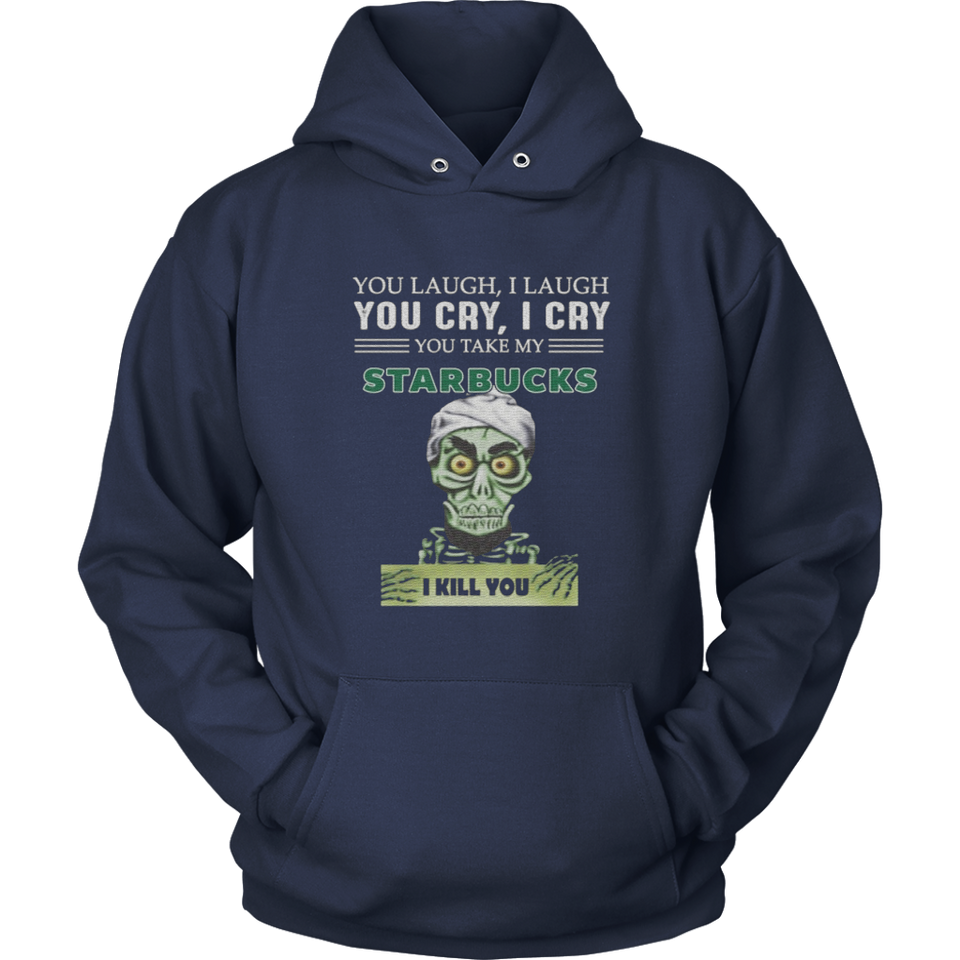 YOU LAUGH - I LAUGH - YOU CRY - I CRY - YOU TAKE MY STARBUCKS - I KILL YOU SHIRT Achmed the Dead Terrorist - JEFF DUNHAM