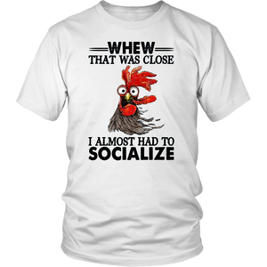 ROOSTER WHEW THAT WAS CLOSE I ALMOST HAD TO SOCIALIZE SHIRT