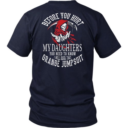 BEFORE YOU HURT MY DAUGHTERS - YOU NEED TO KNOW - I WILL ROCK THAT ORANGE JUMPSUIT SHIRT
