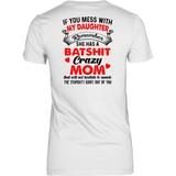 IF YOU MESS WITH MY DAUGHTER REMEMBER SHE HAS A BATSHIT CRAZY MOM THAT WILL NOT HESITATE TO SMACK - THE STUPIDITY RIGHT OUT OF YOU SHIRT