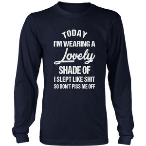 TODAY I'M WEARING A LOVELY SHADE OF - I SLEPT LIKE SHIT - SO DON'T PISS ME OFF SHIRT