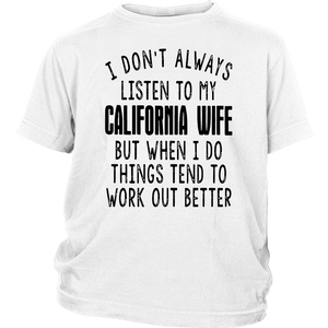 I DON'T ALWAYS LISTEN TO MY CALIFORNIA WIFE BUT WHEN I DO THINGS TEND TO WORK OUT BETTER SHIRT