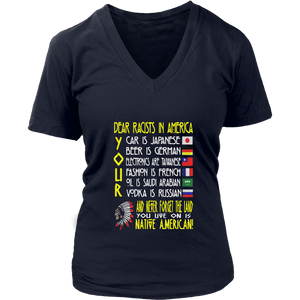 Dear racists in America -  Your car is Japanese - Beer Is German - Elictronics are Taiwanese - Fashion is France - Oil Saudi Arabian - Vodka Is Russian And Never Forget The Land - You Live On Is Native American   shirt