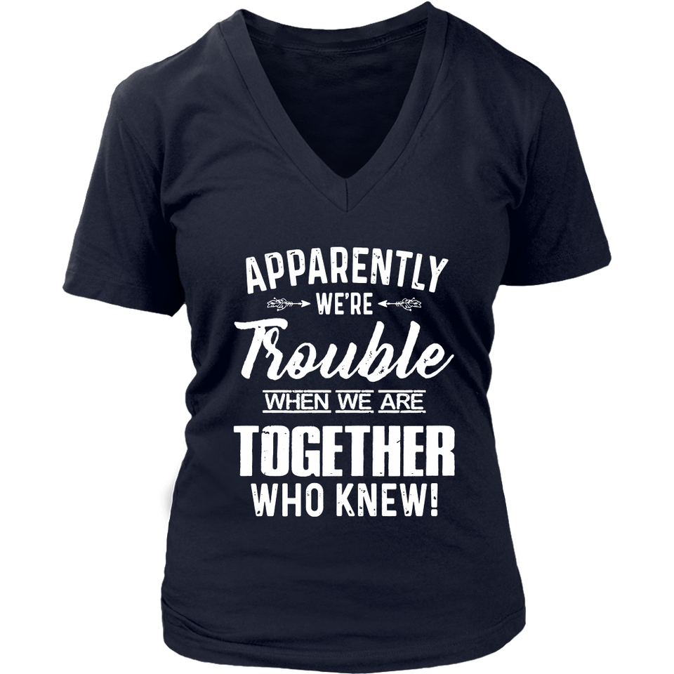 APPARENTLY WE ARE TROUBLE WHEN WE ARE TOGETHER - WHO KNEW SHIRT