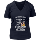 I NEVER DREAMED - I'D GROW UP TO BE A CRAZY OLD GRANDMA BUT THERE I AM KILLING IT SHIRT