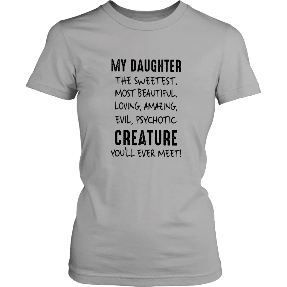 My Daughter - The Sweetest - Most Beautiful - Loving - Amazing - Evil - Psychotic CREATURE You Will Never Meet Shirt