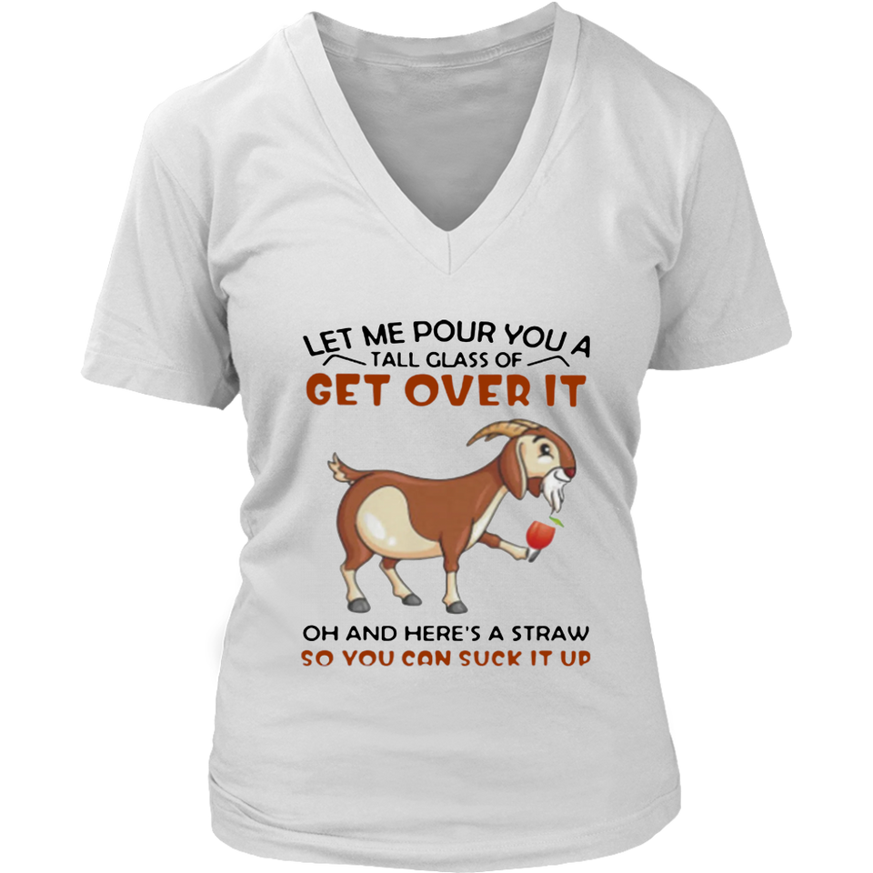 Goat Let Me Pour You A Tall Glass Of Get Over It Oh And Here's A Straw So You Can Suck It Up shirt